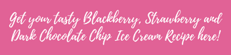 Get your tasty Blackberry, Strawberry and Dark Chocolate Chip Ice Cream Recipe here!