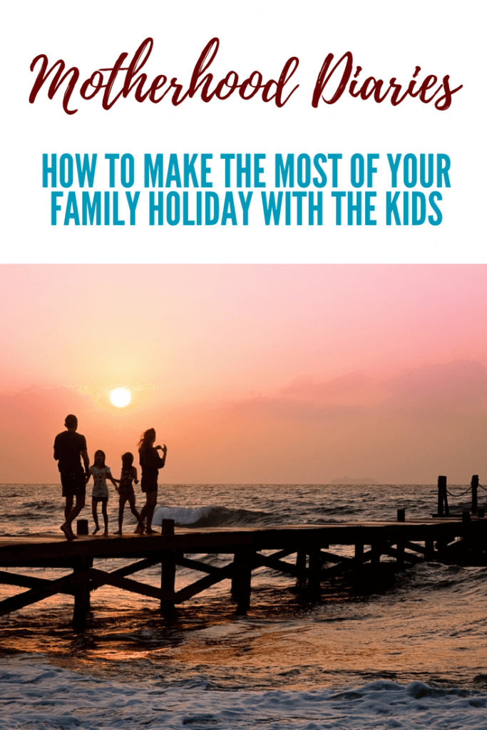 HOW TO MAKE THE MOST OF YOUR FAMILY HOLIDAY WITH THE KIDS - Motherhood Diaries
