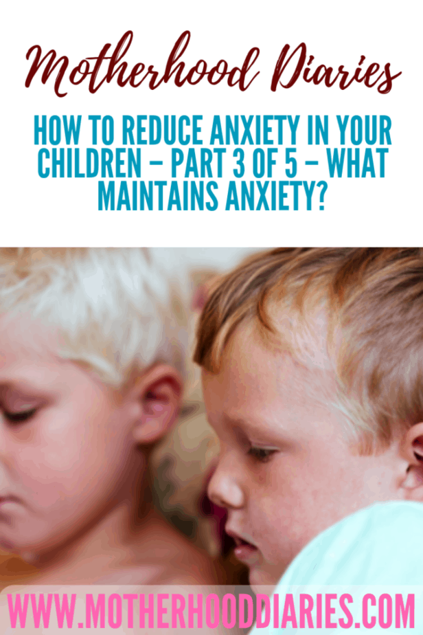 How to reduce anxiety in your children  part 3 of 5 - what maintains anxiety? - Motherhooddiaries.com